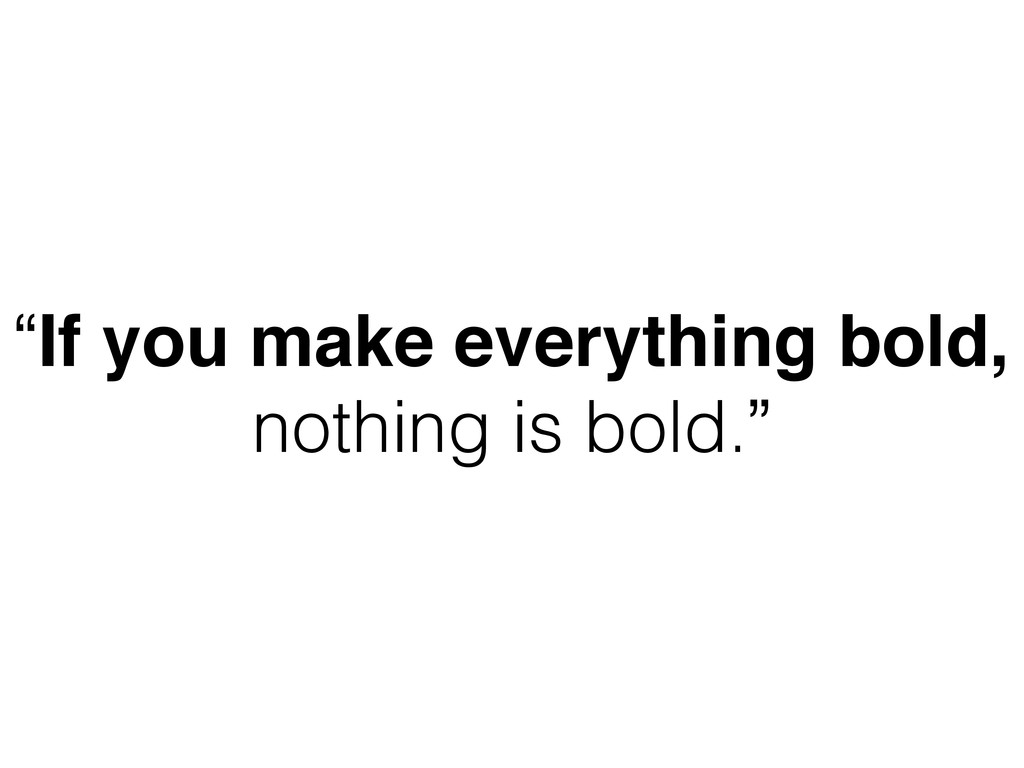 """If you make everything bold, nothing is bold."""