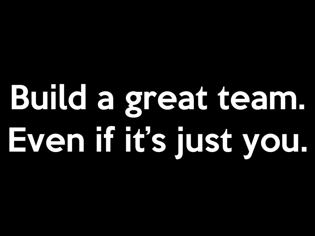 Build a great team. Even if it's just you.