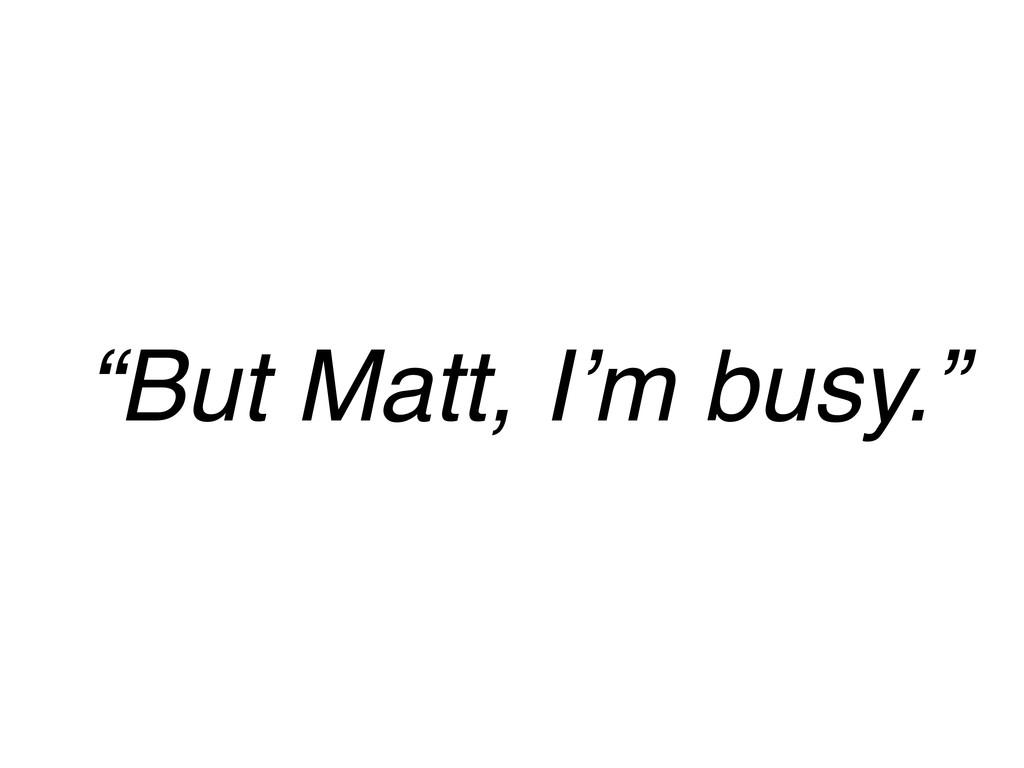 """""""But Matt, I'm busy."""""""