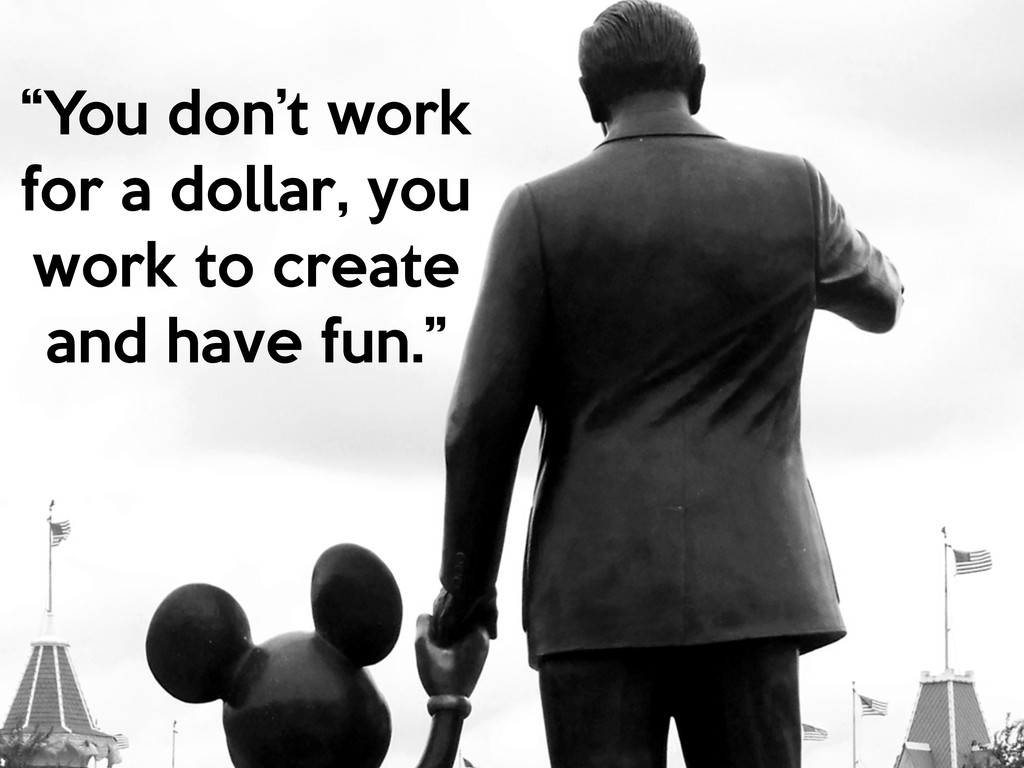 """You don't work for a dollar, you work to creat..."
