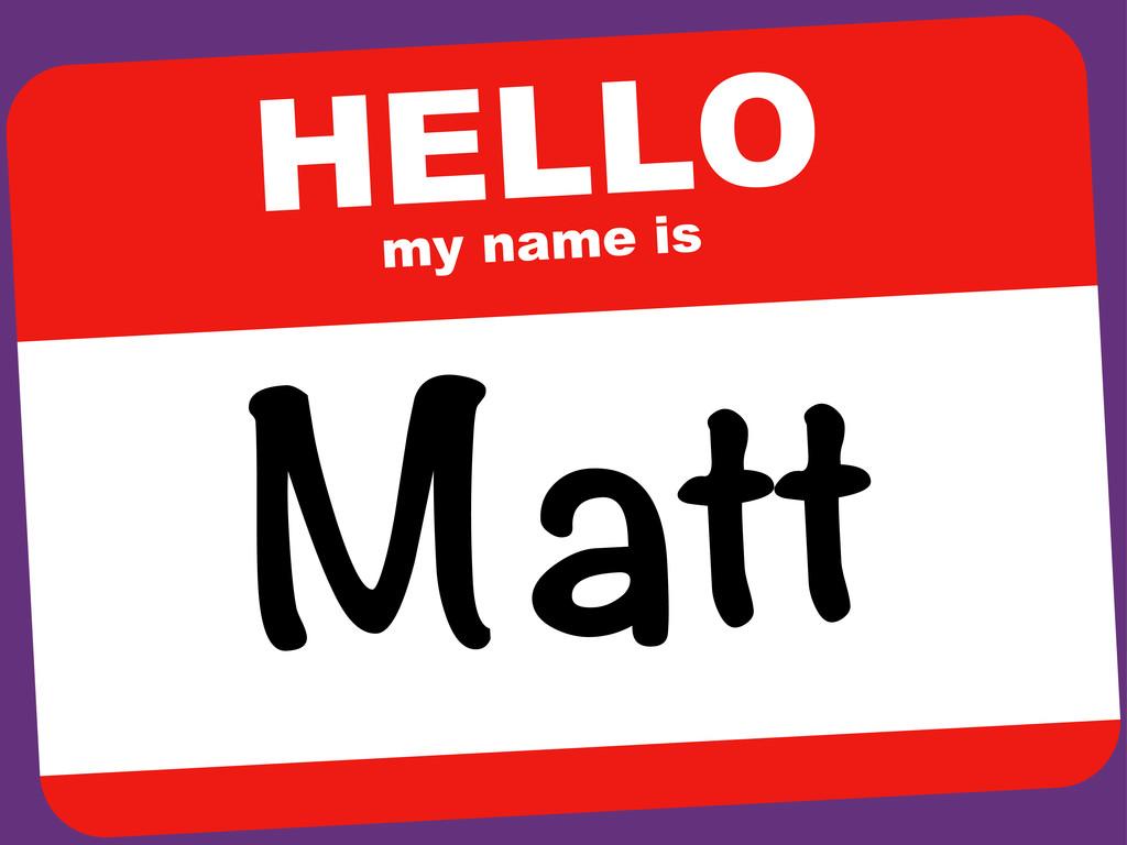 HELLO my name is Matt