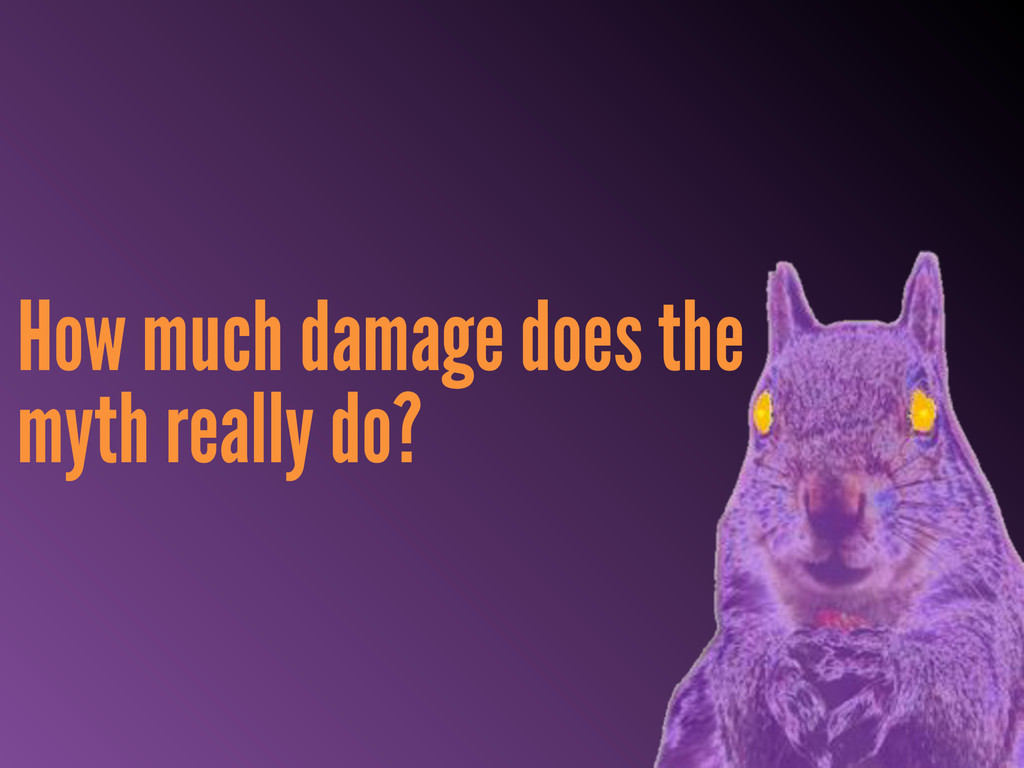 How much damage does the myth really do?