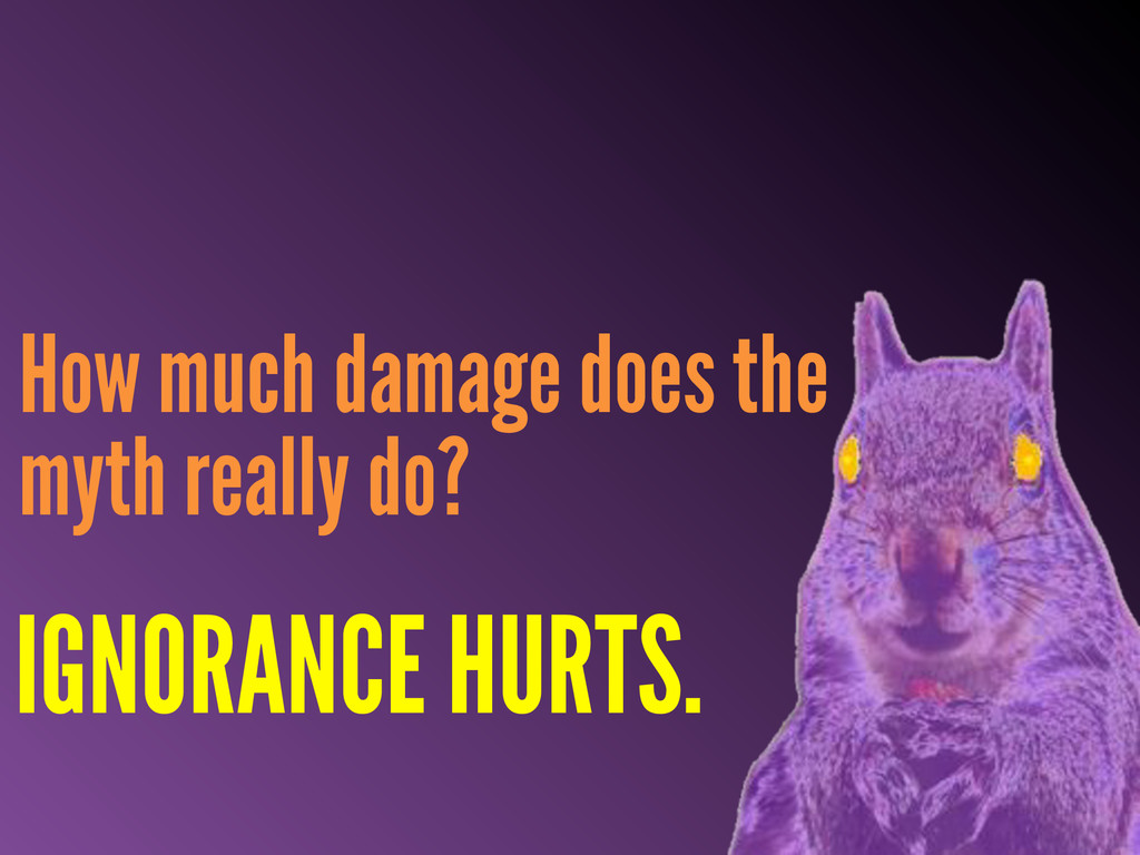 How much damage does the myth really do? IGNORA...