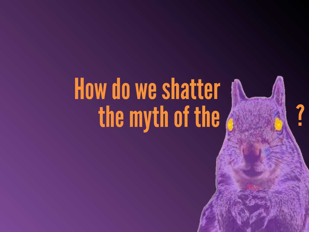 How do we shatter the myth of the ?