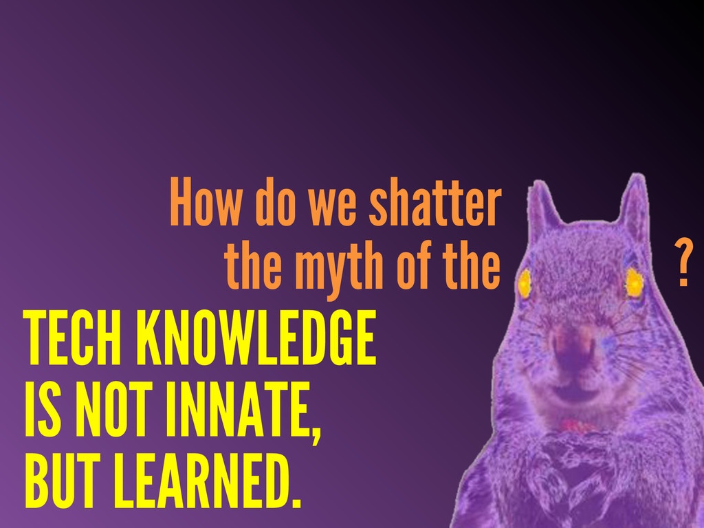 How do we shatter the myth of the ? TECH KNOWLE...