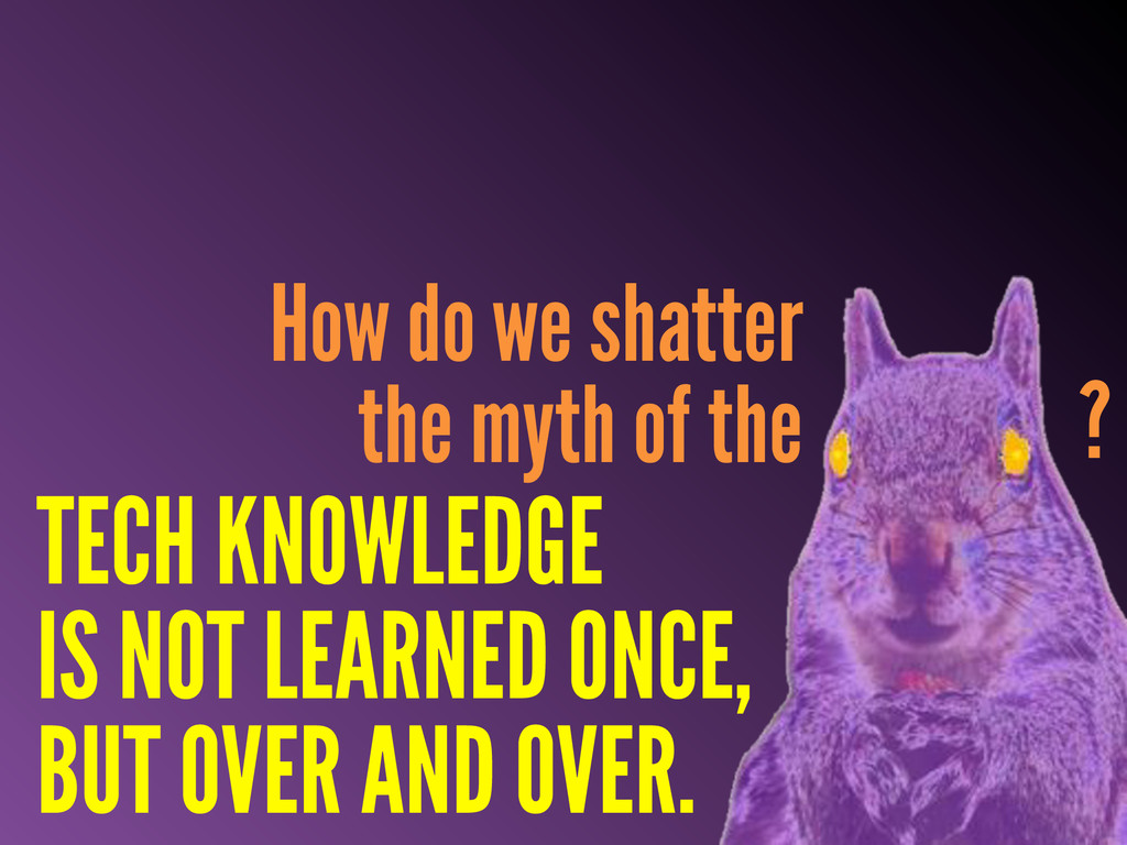 TECH KNOWLEDGE IS NOT LEARNED ONCE, BUT OVER AN...