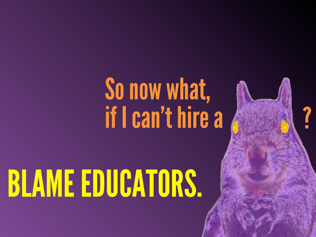 So now what, if I can't hire a BLAME EDUCATORS....