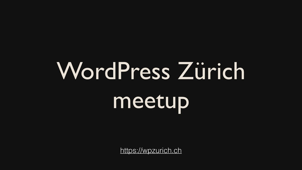 WordPress Zürich meetup https://wpzurich.ch