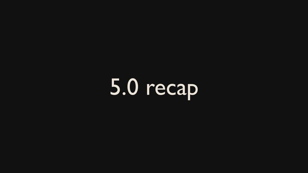 5.0 recap