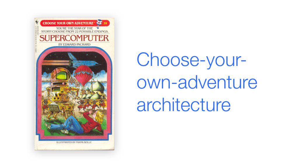 Choose-your- own-adventure architecture