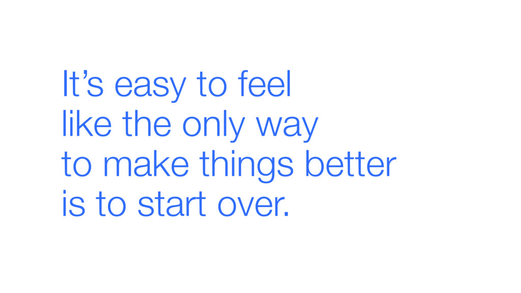It's easy to feel  like the only way  to make...