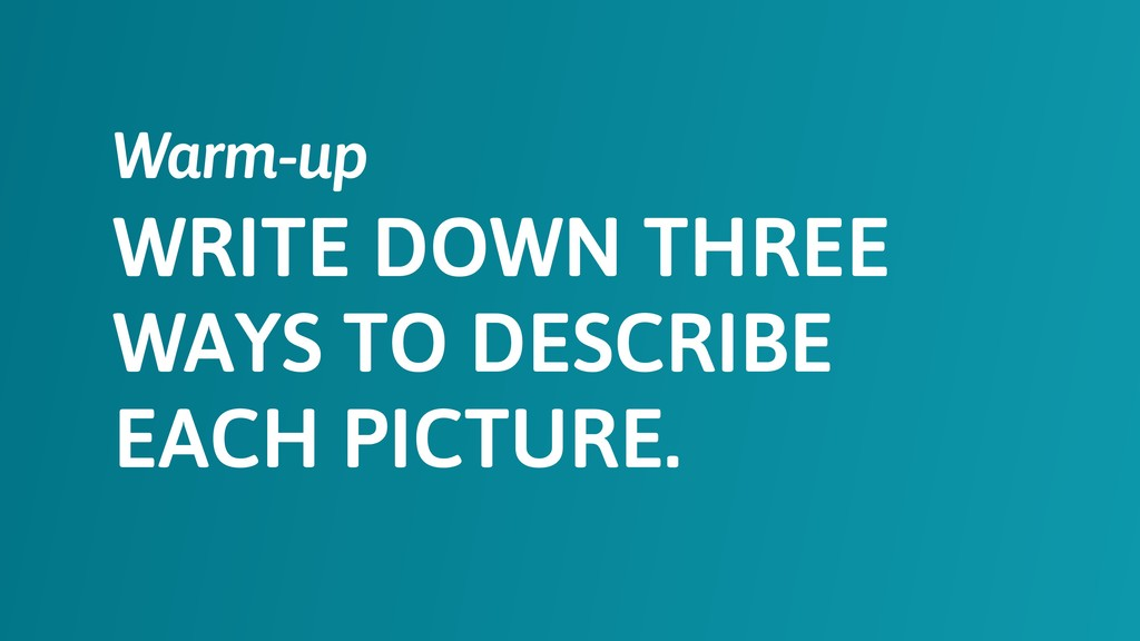 WRITE DOWN THREE WAYS TO DESCRIBE EACH PICTURE....