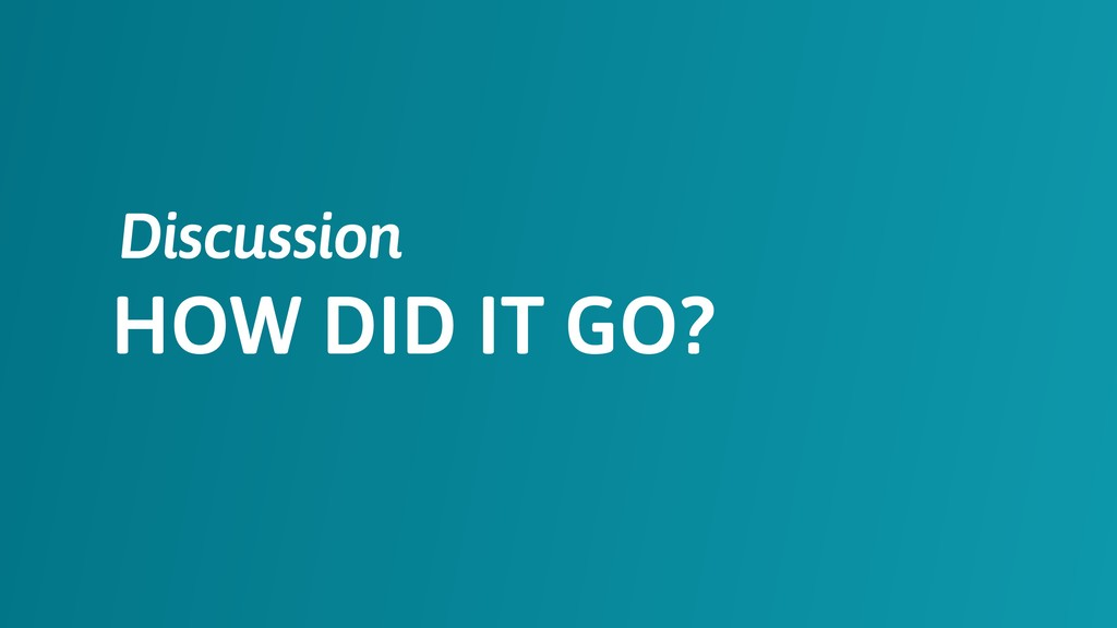 HOW DID IT GO? Discussion