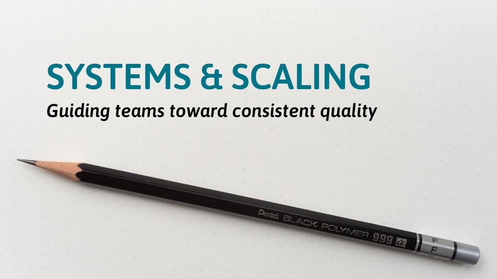 SYSTEMS & SCALING Guiding teams toward consiste...