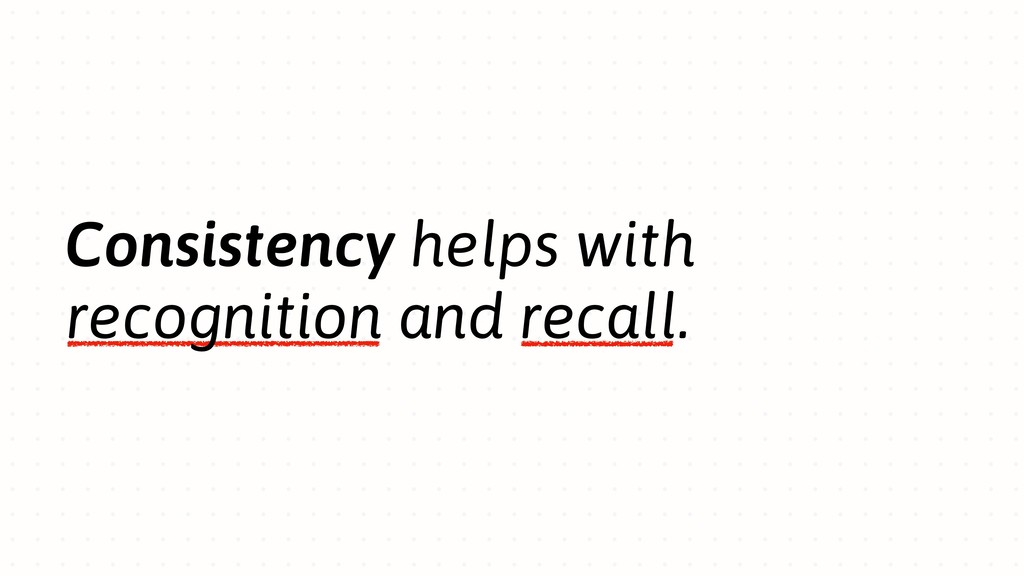 Consistency helps with recognition and recall.