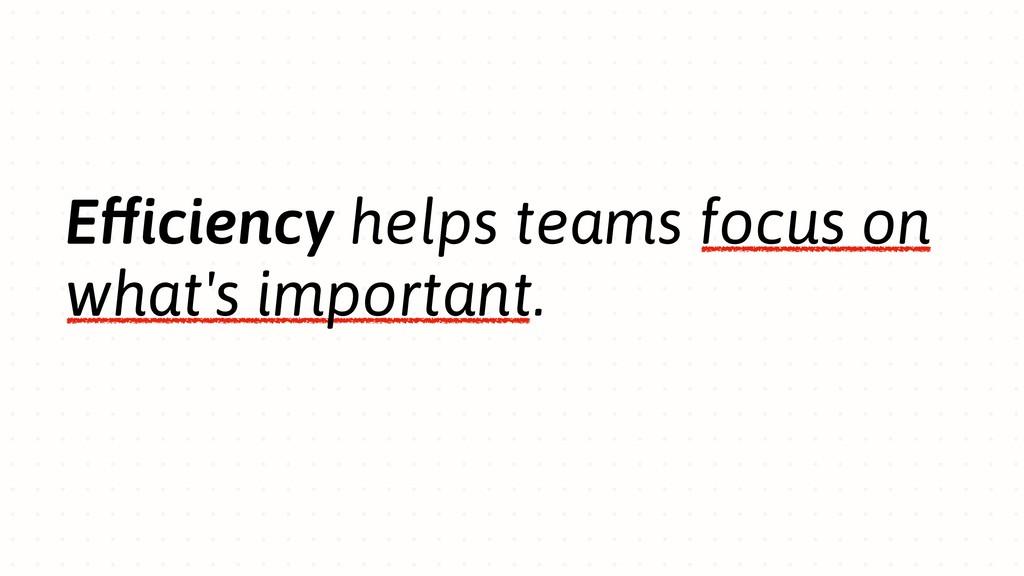Efficiency helps teams focus on what's importan...