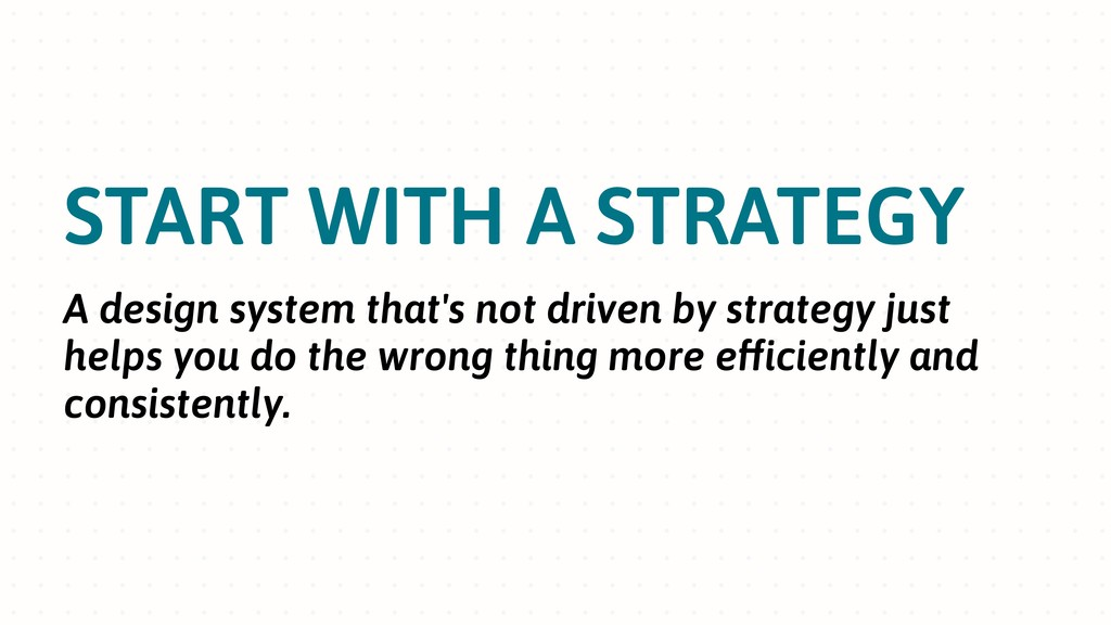 START WITH A STRATEGY A design system that's no...