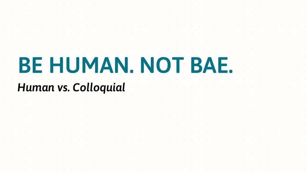BE HUMAN. NOT BAE. Human vs. Colloquial