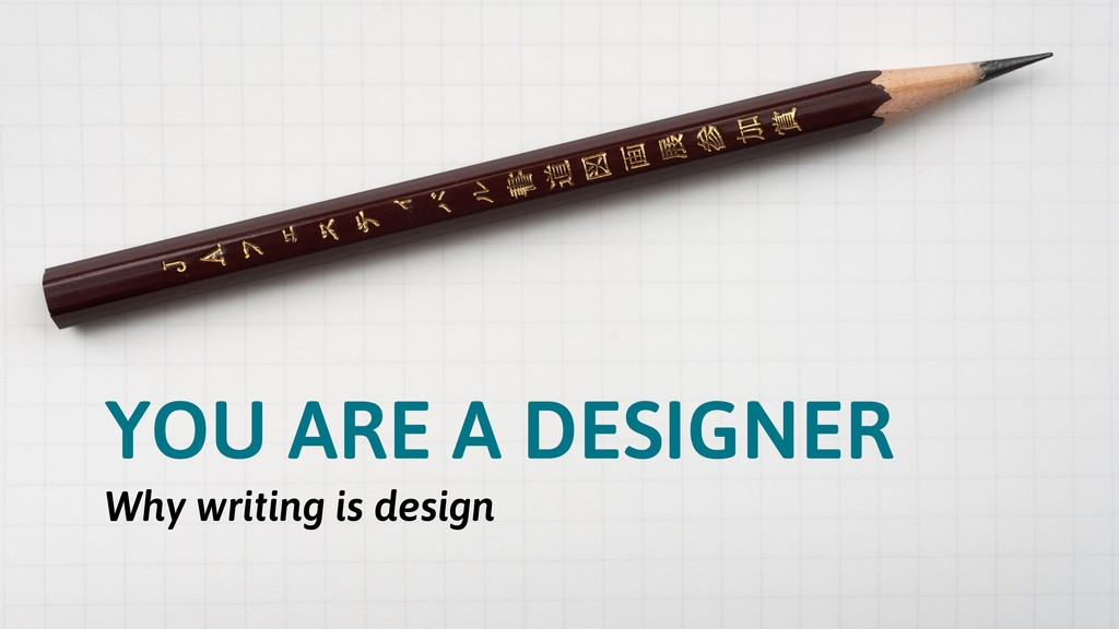 YOU ARE A DESIGNER Why writing is design
