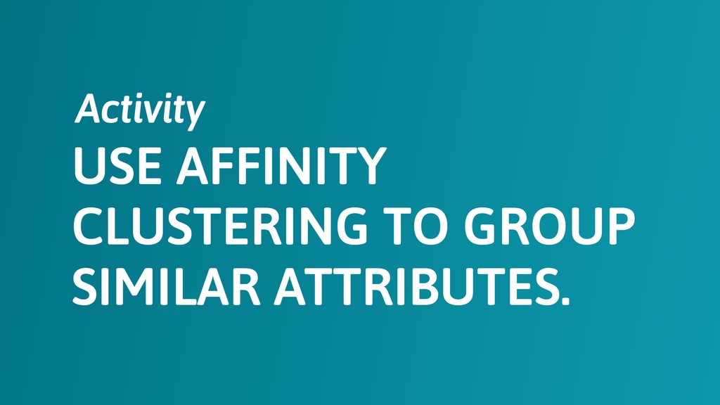 USE AFFINITY CLUSTERING TO GROUP SIMILAR ATTRIB...