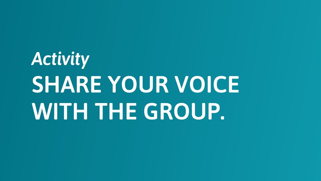 SHARE YOUR VOICE WITH THE GROUP. Activity
