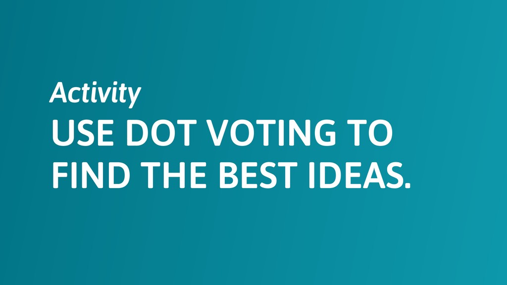 USE DOT VOTING TO FIND THE BEST IDEAS. Activity