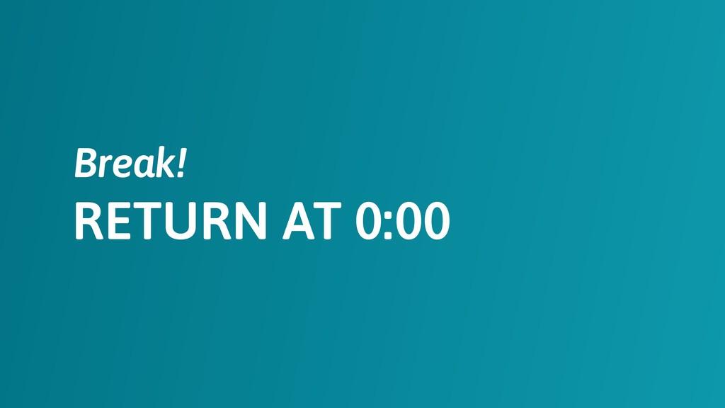 RETURN AT 0:00 Break!