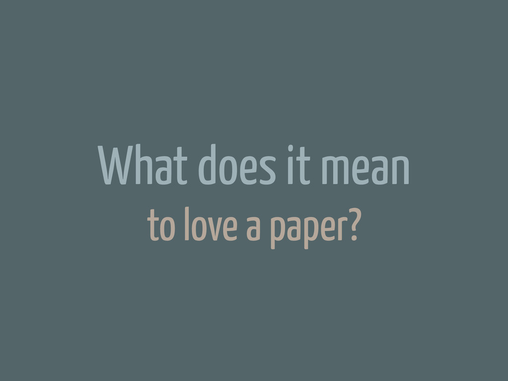 What does it mean to love a paper?