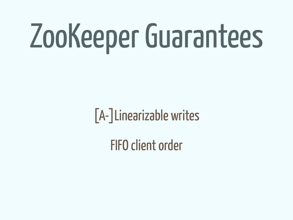 ZooKeeper Guarantees [A-]Linearizable writes FI...