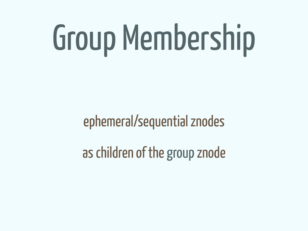 Group Membership ephemeral/sequential znodes as...