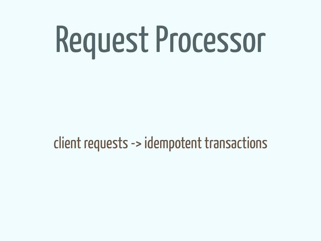 Request Processor client requests -> idempotent...