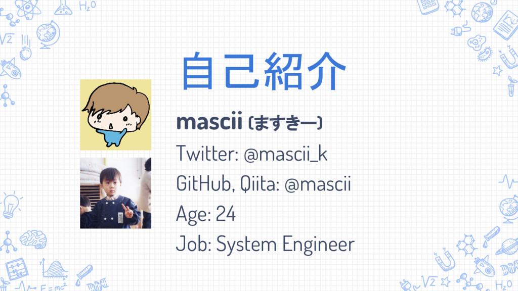 自己紹介 mascii (ますきー) Twitter: @mascii_k GitHub, Q...