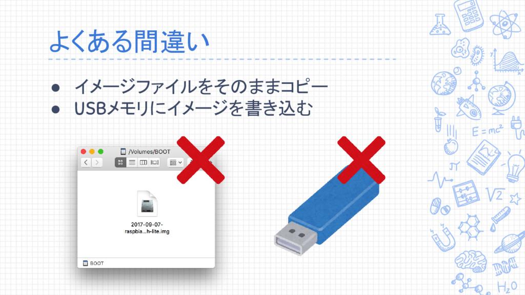 よくある間違い ● イメージファイルをそのままコピー ● USBメモリにイメージを書き込む
