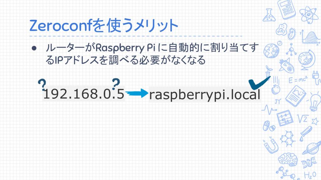 Zeroconfを使うメリット ● ルーターがRaspberry Pi に自動的に割り当てす ...