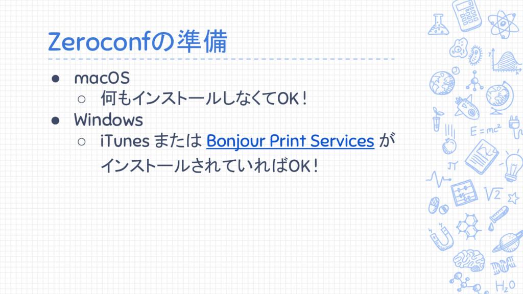 Zeroconfの準備 ● macOS ○ 何もインストールしなくてOK ! ● Window...