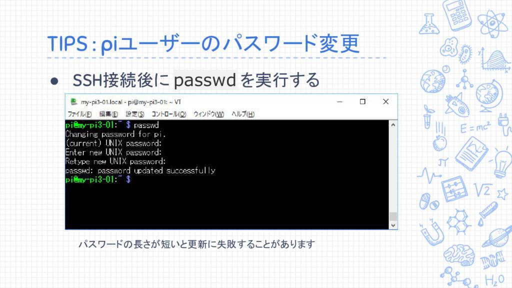 TIPS : piユーザーのパスワード変更 ● SSH接続後に passwd を実行する パス...