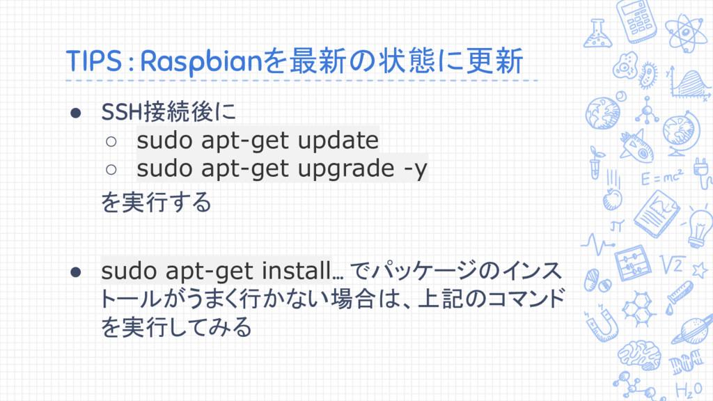 TIPS : Raspbianを最新の状態に更新 ● SSH接続後に ○ sudo apt-g...