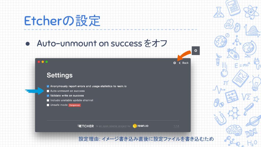 Etcherの設定 ● Auto-unmount on success をオフ 設定理由: イ...