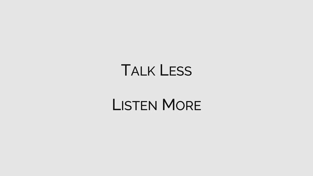 TALK LESS LISTEN MORE