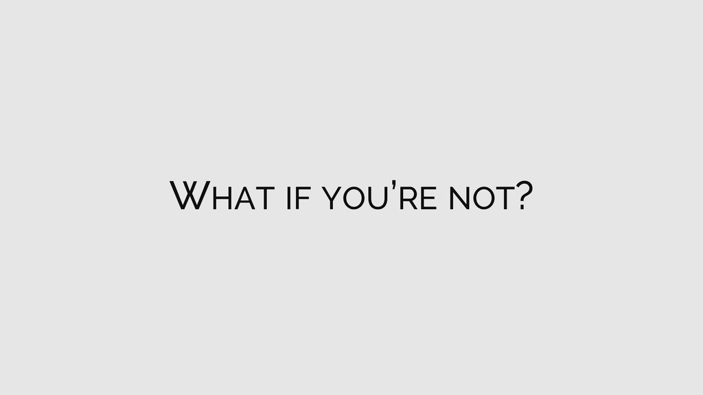 WHAT IF YOU'RE NOT?