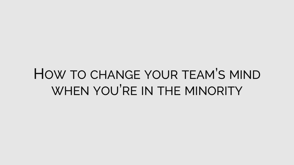 HOW TO CHANGE YOUR TEAM'S MIND WHEN YOU'RE IN T...