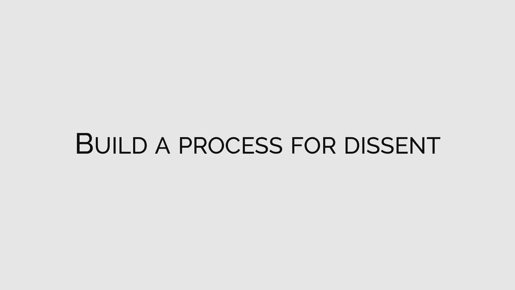 BUILD A PROCESS FOR DISSENT