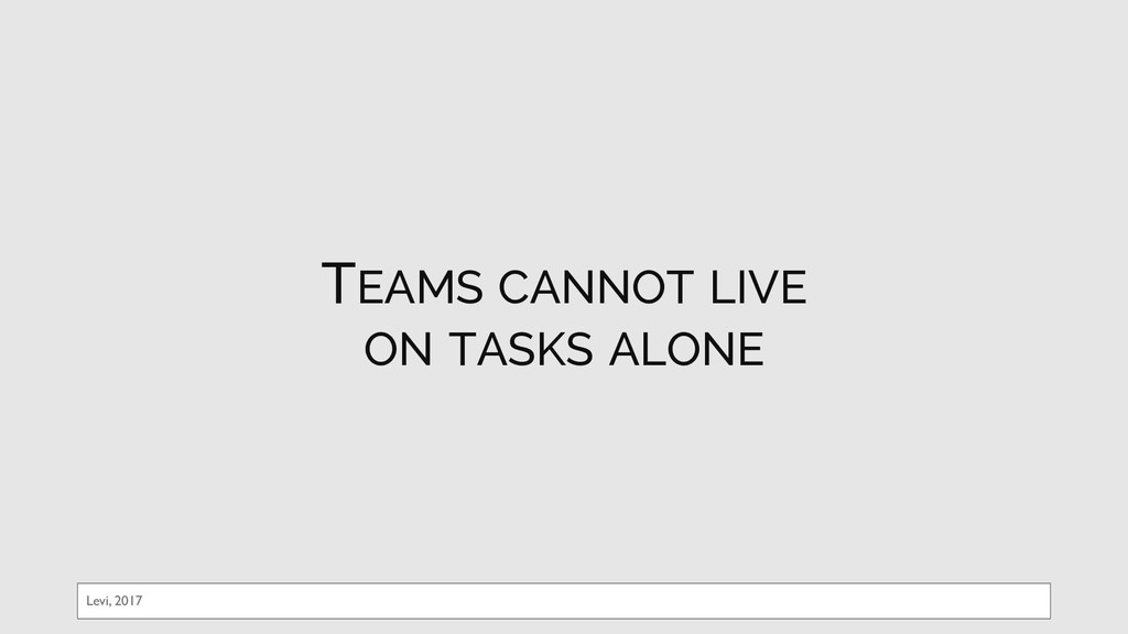 TEAMS CANNOT LIVE ON TASKS ALONE Levi, 2017