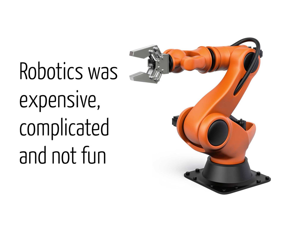 Robotics was expensive, complicated and not fun
