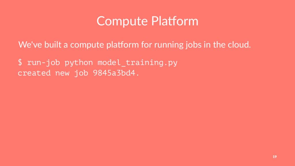 Compute Pla,orm We've built a compute pla0orm f...