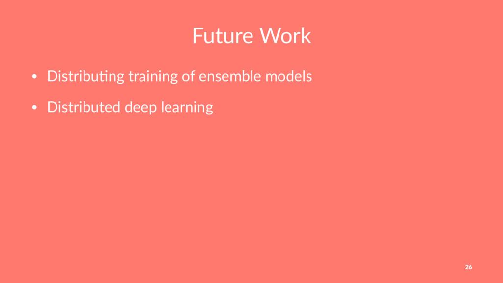 Future Work • Distribu)ng training of ensemble ...