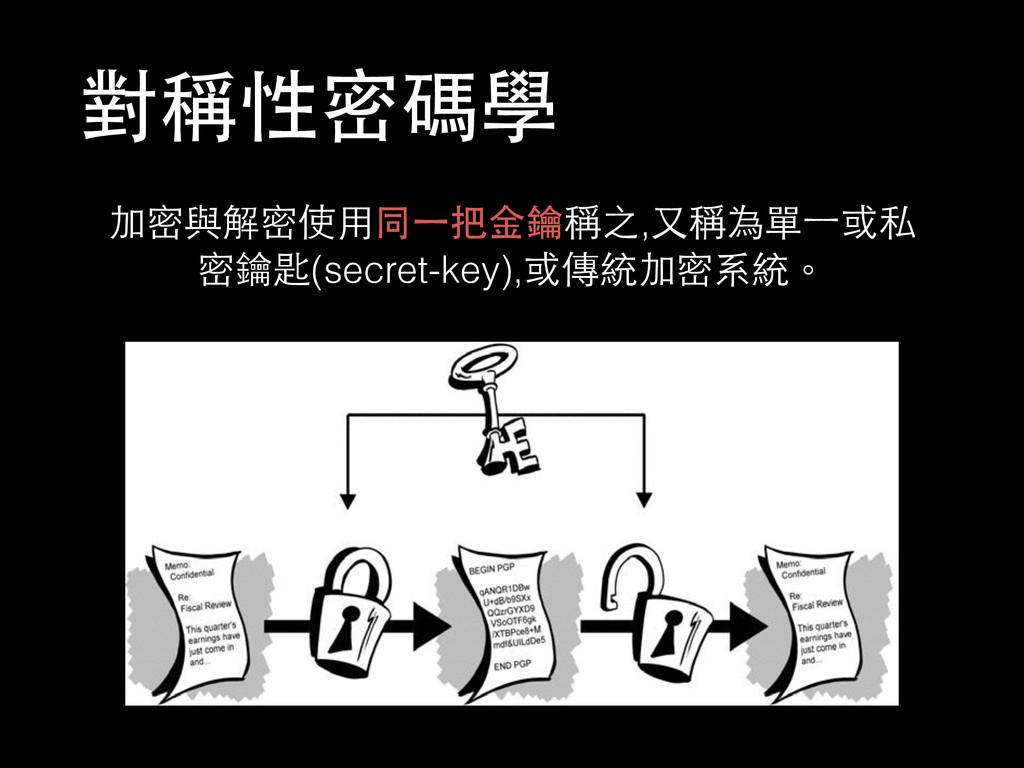 對稱性密碼學 加密與解密使⽤用同⼀一把⾦金鑰稱之,⼜又稱為單⼀一或私 密鑰匙(secret-k...