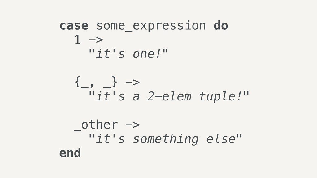 "case some_expression do 1 -> ""it's one!"" {_, _}..."
