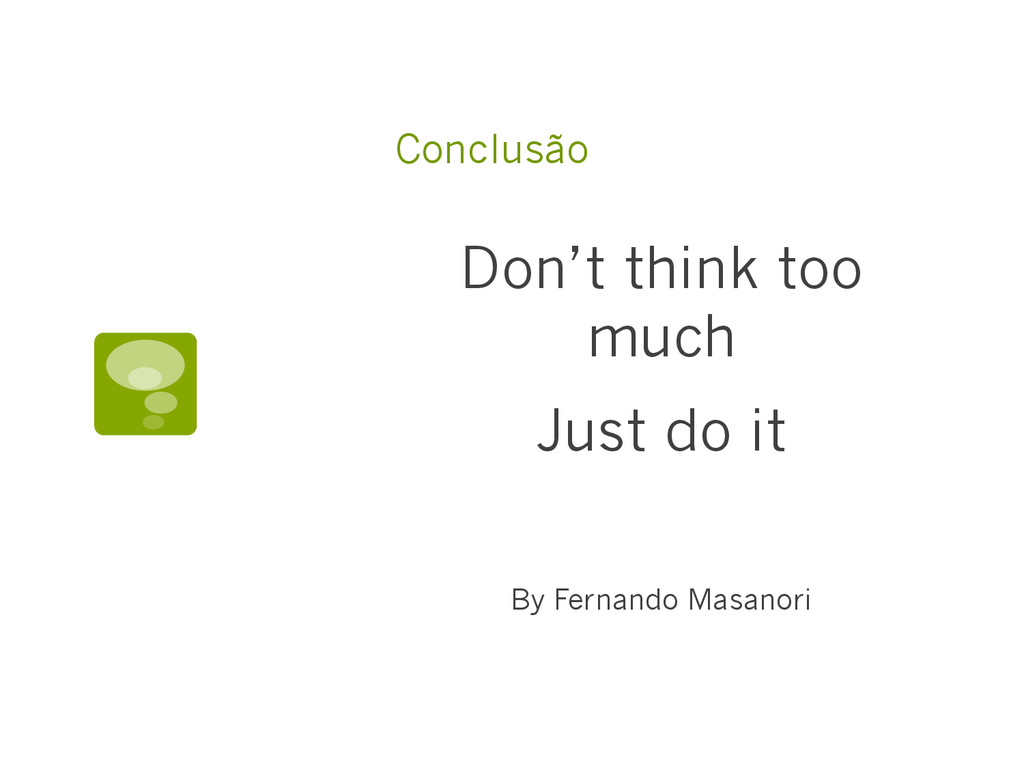 Conclusão Don't think too much Just do it By Fe...