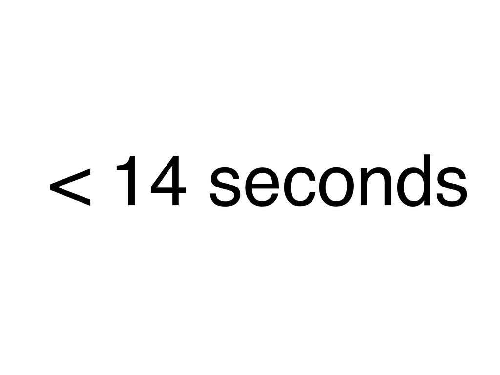 < 14 seconds